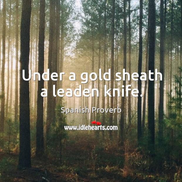 Under a gold sheath a leaden knife. Image