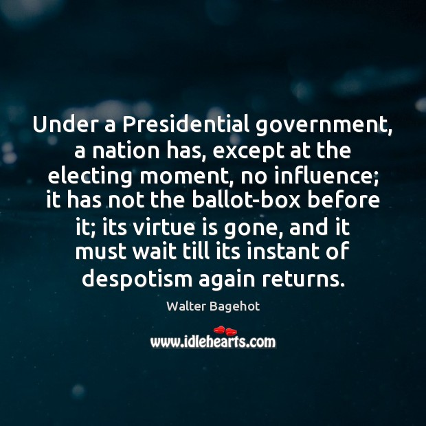 Image, Under a Presidential government, a nation has, except at the electing moment,