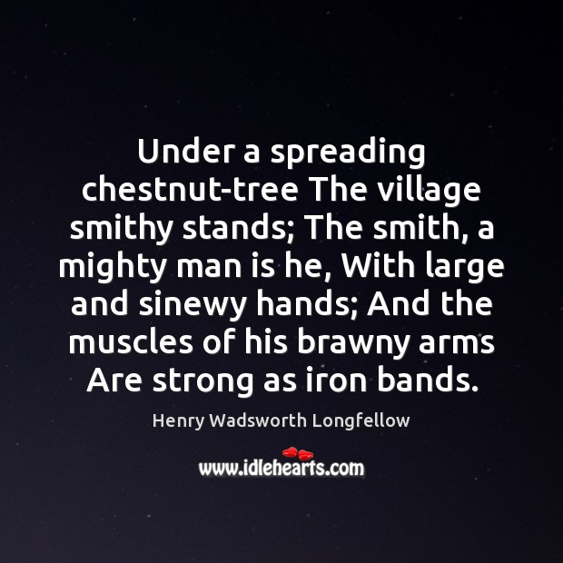 Under a spreading chestnut-tree The village smithy stands; The smith, a mighty Image