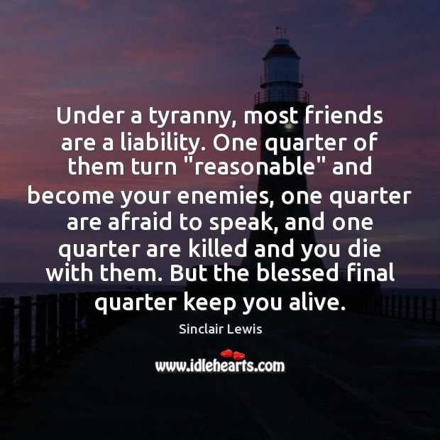 Under a tyranny, most friends are a liability. One quarter of them Sinclair Lewis Picture Quote