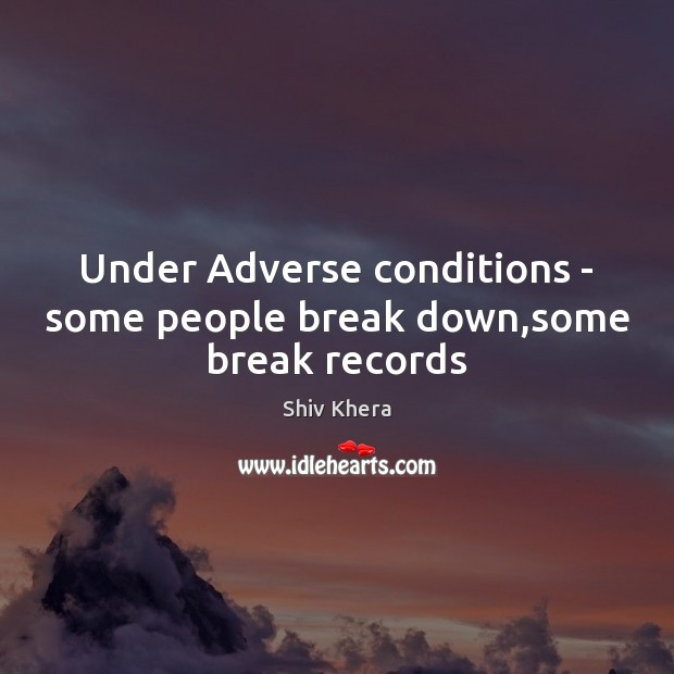 Image, Under Adverse conditions – some people break down,some break records