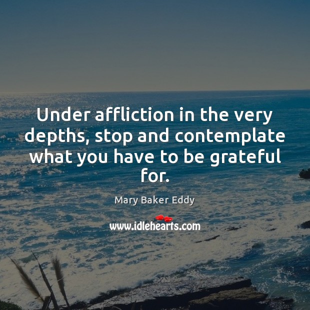 Under affliction in the very depths, stop and contemplate what you have Be Grateful Quotes Image