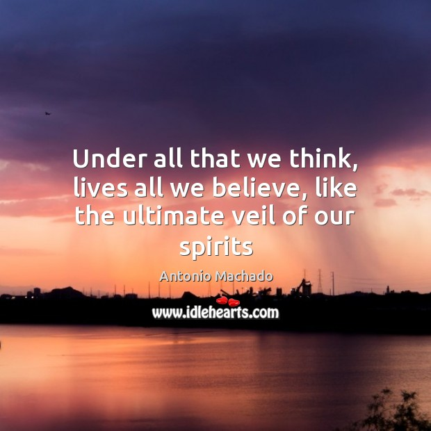 Under all that we think, lives all we believe, like the ultimate veil of our spirits Antonio Machado Picture Quote