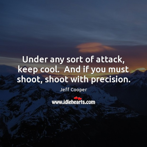 Under any sort of attack, keep cool.  And if you must shoot, shoot with precision. Jeff Cooper Picture Quote