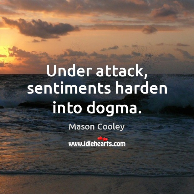 Under attack, sentiments harden into dogma. Image