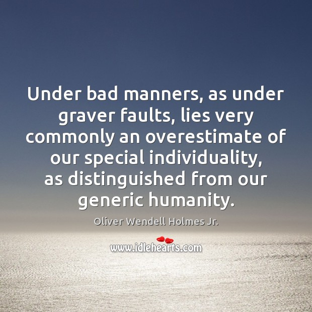 Under bad manners, as under graver faults, lies very commonly an overestimate Oliver Wendell Holmes Jr. Picture Quote