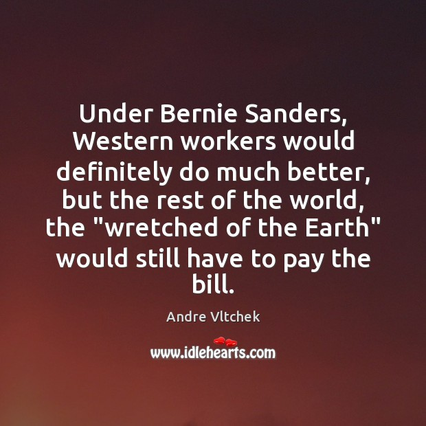 Under Bernie Sanders, Western workers would definitely do much better, but the Andre Vltchek Picture Quote