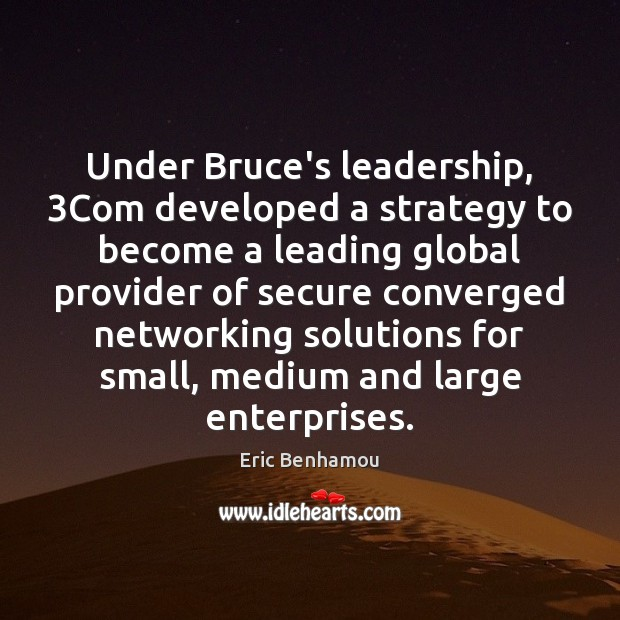 Under Bruce's leadership, 3Com developed a strategy to become a leading global provider Leadership Quotes Image