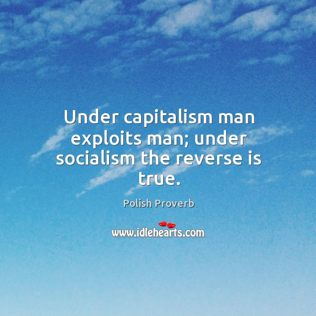 Under capitalism man exploits man; under socialism the reverse is true. Polish Proverbs Image