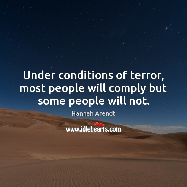 Under conditions of terror, most people will comply but some people will not. Hannah Arendt Picture Quote