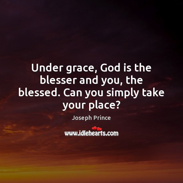 Under grace, God is the blesser and you, the blessed. Can you simply take your place? Joseph Prince Picture Quote