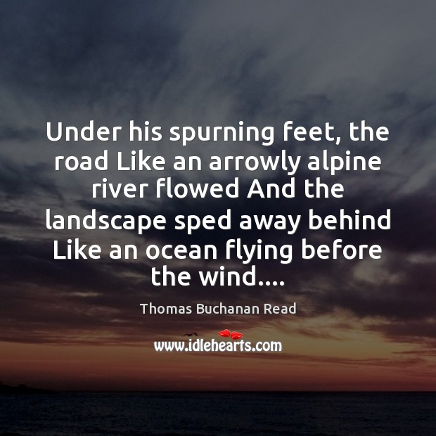 Image, Under his spurning feet, the road Like an arrowly alpine river flowed
