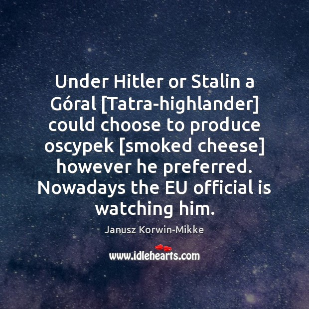 Under Hitler or Stalin a Góral [Tatra-highlander] could choose to produce Janusz Korwin-Mikke Picture Quote