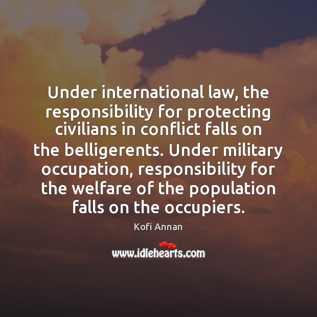 Under international law, the responsibility for protecting civilians in conflict falls on Kofi Annan Picture Quote