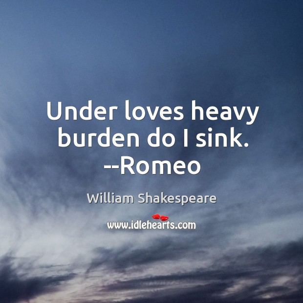 Image, Under loves heavy burden do I sink. –Romeo