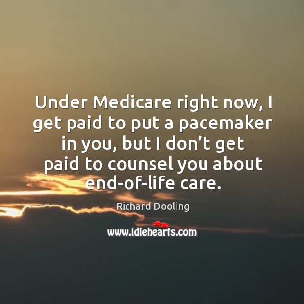 Under medicare right now, I get paid to put a pacemaker in you, but I don't get Image