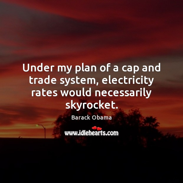 Image, Under my plan of a cap and trade system, electricity rates would necessarily skyrocket.