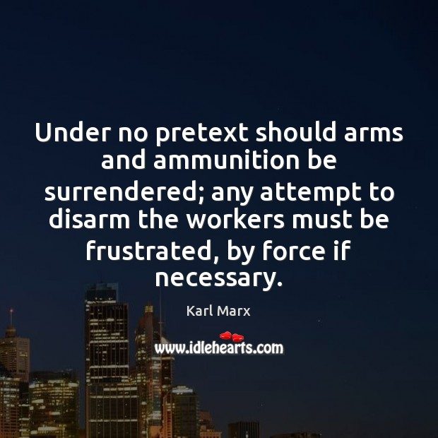 Under no pretext should arms and ammunition be surrendered; any attempt to Image