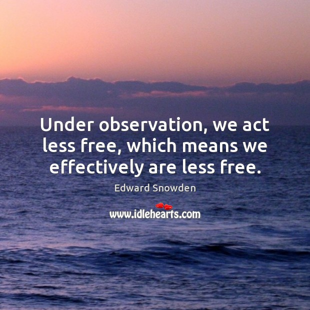 Under observation, we act less free, which means we effectively are less free. Image