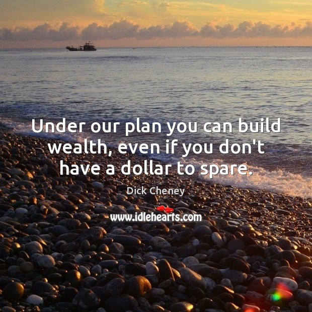 Under our plan you can build wealth, even if you don't have a dollar to spare. Dick Cheney Picture Quote