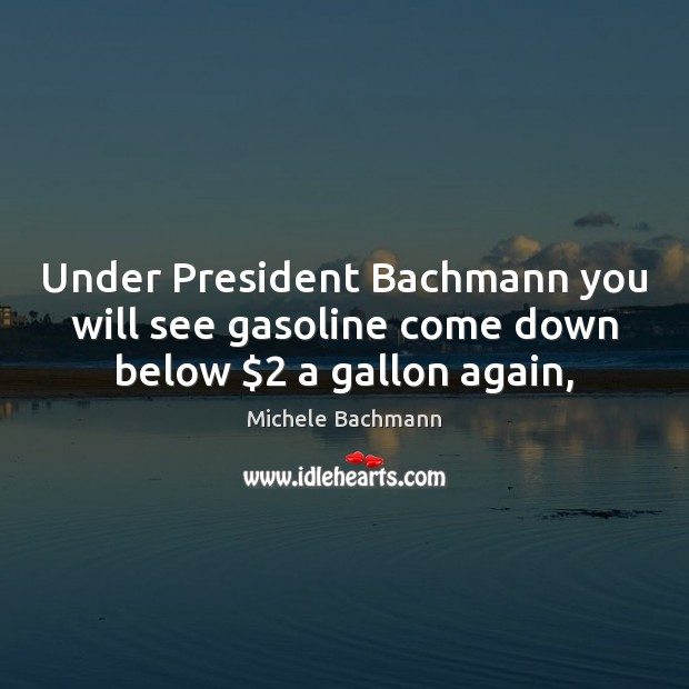 Under President Bachmann you will see gasoline come down below $2 a gallon again, Michele Bachmann Picture Quote
