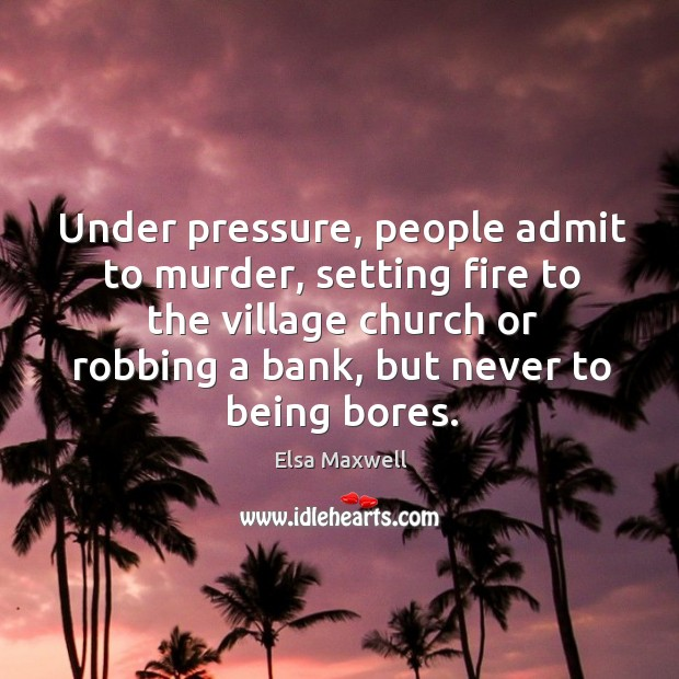 Under pressure, people admit to murder, setting fire to the village church or robbing a bank, but never to being bores. Image