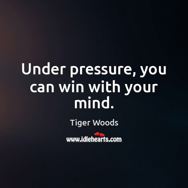 Under pressure, you can win with your mind. Tiger Woods Picture Quote