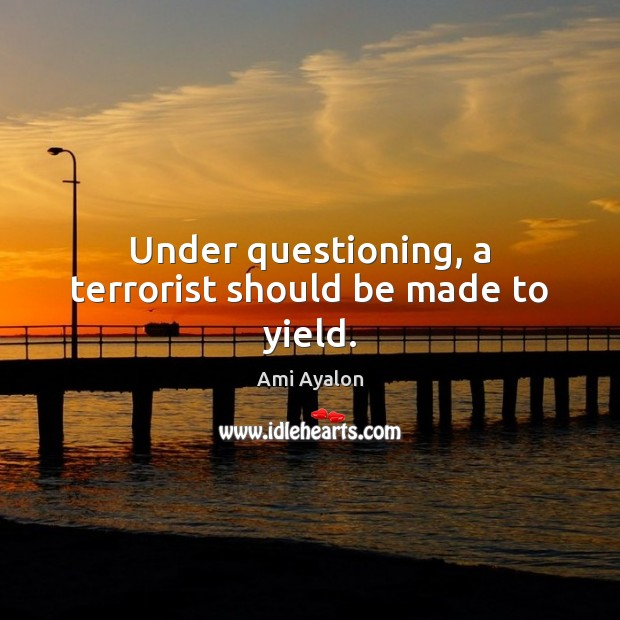 Image, Under questioning, a terrorist should be made to yield.