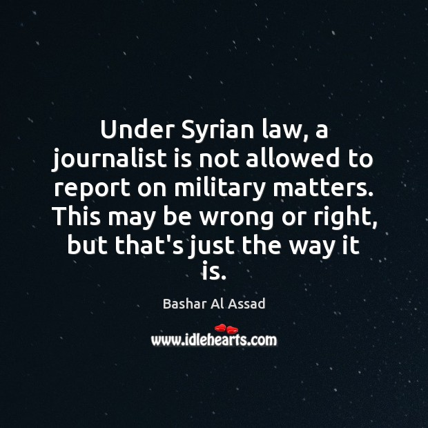 Under Syrian law, a journalist is not allowed to report on military Bashar Al Assad Picture Quote