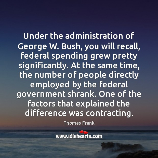 Under the administration of George W. Bush, you will recall, federal spending Image