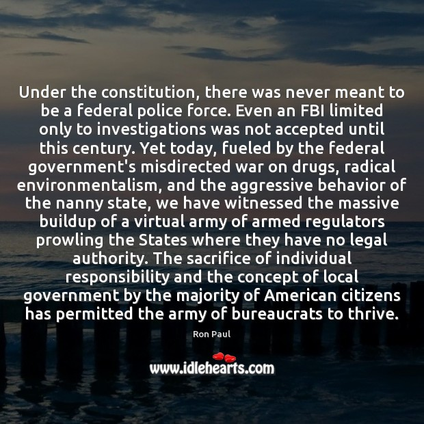 Under the constitution, there was never meant to be a federal police Ron Paul Picture Quote