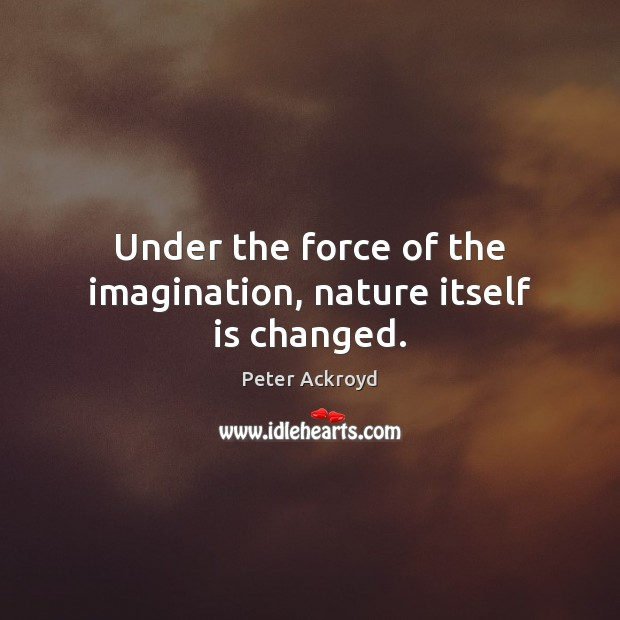 Under the force of the imagination, nature itself is changed. Image