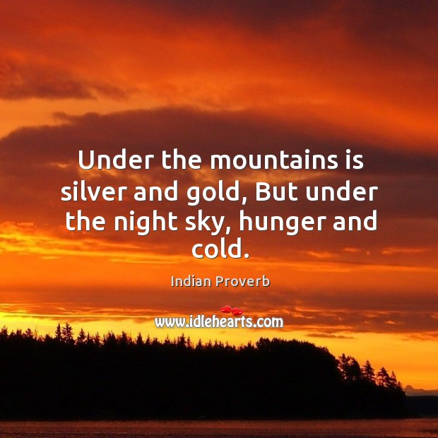 Under the mountains is silver and gold, but under the night sky, hunger and cold. Indian Proverbs Image