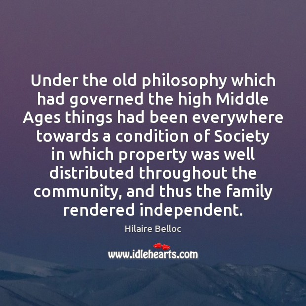 Under the old philosophy which had governed the high Middle Ages things Hilaire Belloc Picture Quote