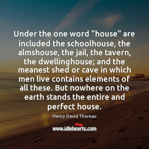 """Under the one word """"house"""" are included the schoolhouse, the almshouse, the Henry David Thoreau Picture Quote"""