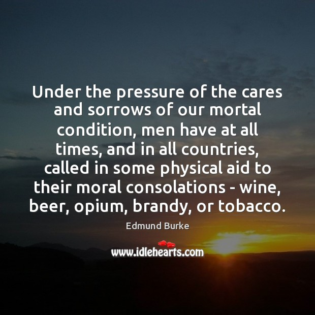 Under the pressure of the cares and sorrows of our mortal condition, Edmund Burke Picture Quote