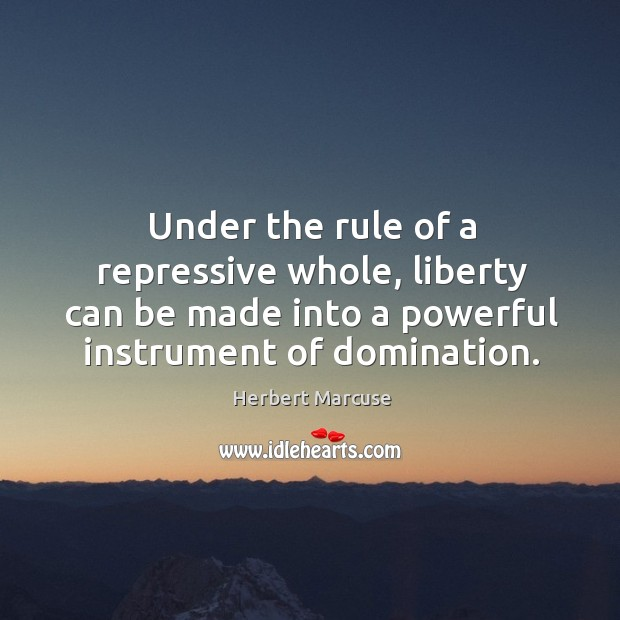 Under the rule of a repressive whole, liberty can be made into a powerful instrument of domination. Image