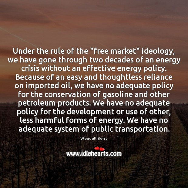 "Under the rule of the ""free market"" ideology, we have gone through Wendell Berry Picture Quote"