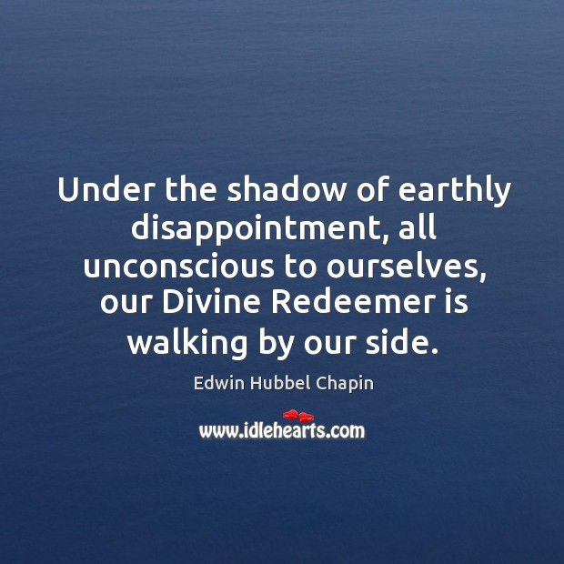 Under the shadow of earthly disappointment, all unconscious to ourselves, our Divine Image