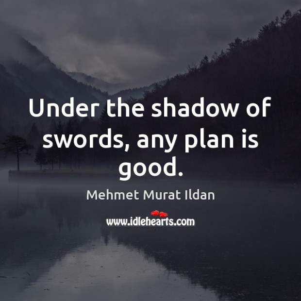 Image, Under the shadow of swords, any plan is good.