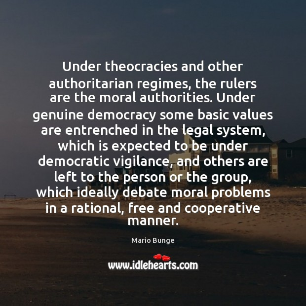 Under theocracies and other authoritarian regimes, the rulers are the moral authorities. Mario Bunge Picture Quote