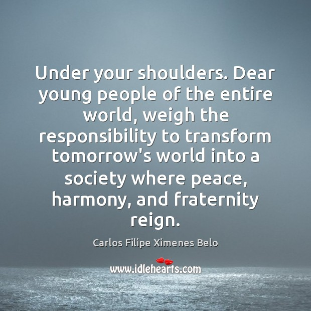 Under your shoulders. Dear young people of the entire world, weigh the Image