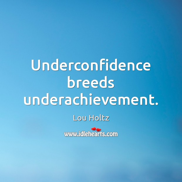 Underconfidence breeds underachievement. Lou Holtz Picture Quote