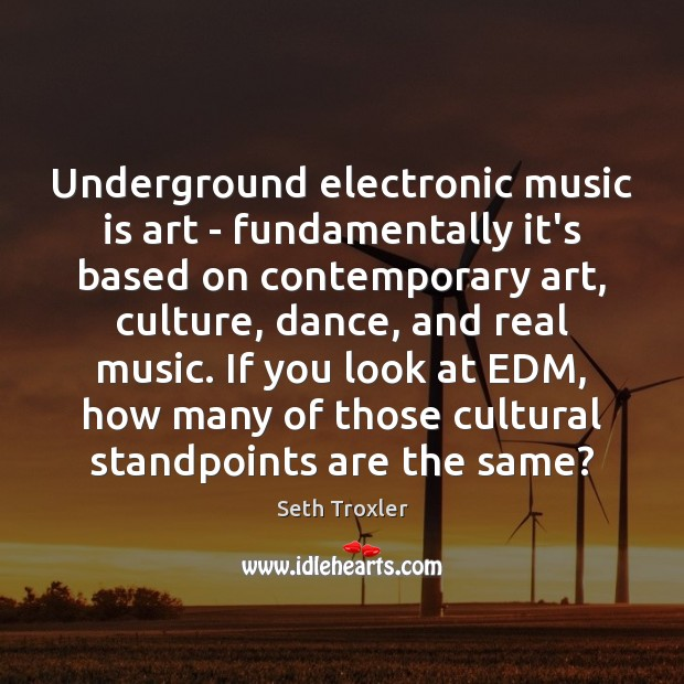 Underground electronic music is art – fundamentally it's based on contemporary art, Seth Troxler Picture Quote