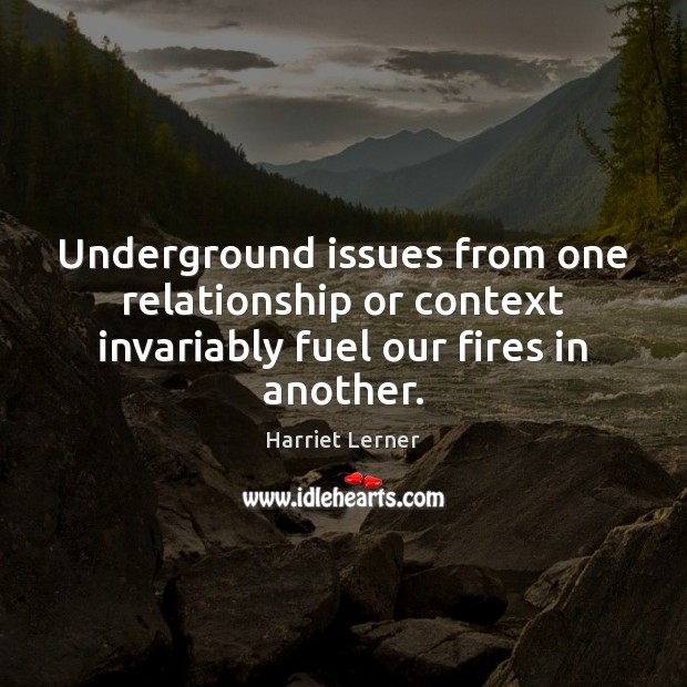 Image, Underground issues from one relationship or context invariably fuel our fires in another.