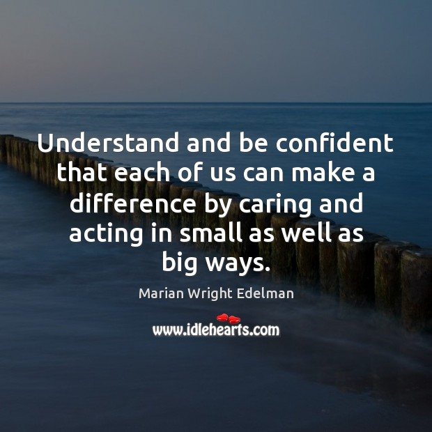 Understand and be confident that each of us can make a difference Marian Wright Edelman Picture Quote