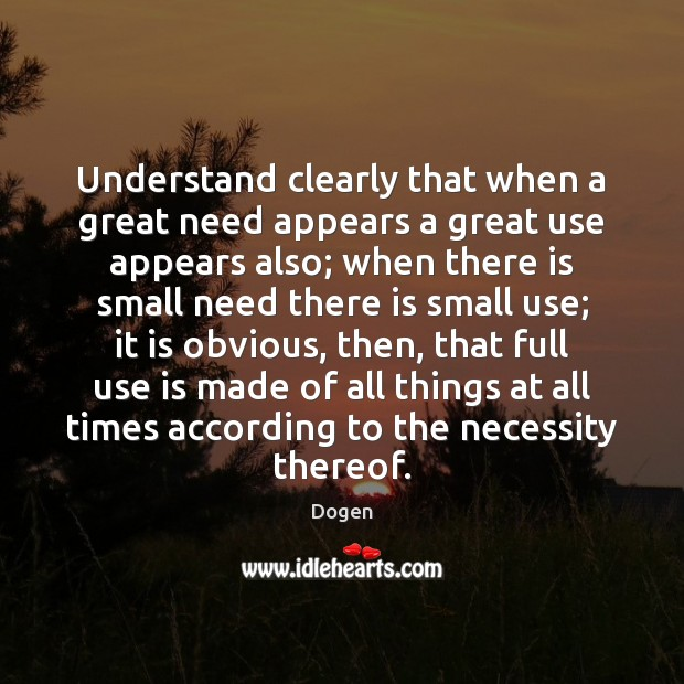 Understand clearly that when a great need appears a great use appears Image