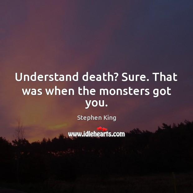 Image, Understand death? Sure. That was when the monsters got you.