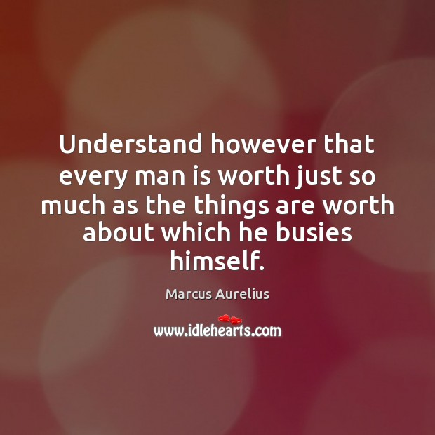 Understand however that every man is worth just so much as the Image