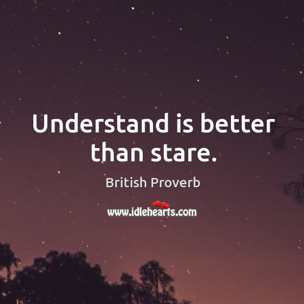 Understand is better than stare. British Proverbs Image
